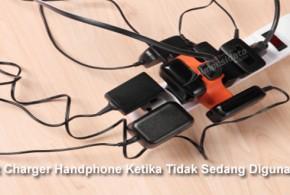 Cabut Charger Handphone Ketika Tidak Sedang Digunakan