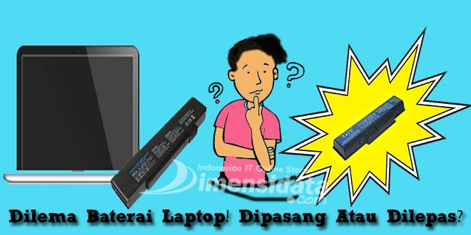 Dilema Baterai Laptop! Dipasang Atau Dilepas?