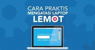 Penyebab Laptop Lemot dan Cara Mengatasi Laptop Lemot